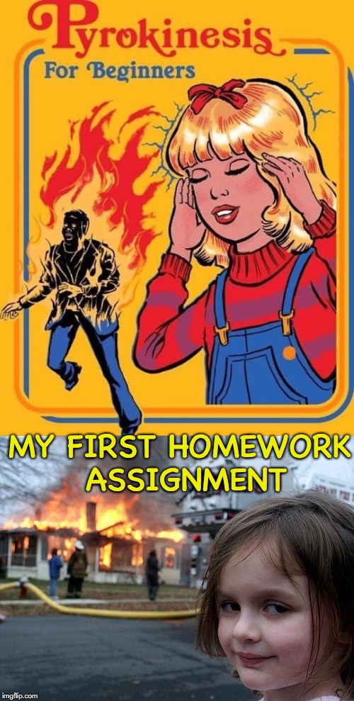 Don't Play With Matches | MY FIRST HOMEWORK ASSIGNMENT | image tagged in disaster girl,pyro,fire girl | made w/ Imgflip meme maker