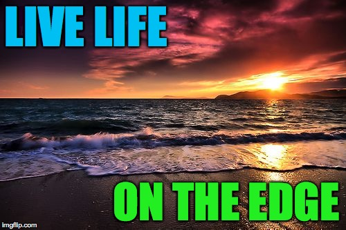 Beachy keen. | LIVE LIFE ON THE EDGE | image tagged in memes,beachy keen,life,edgy | made w/ Imgflip meme maker