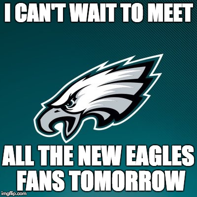 Philadelphia Eagles Logo | I CAN'T WAIT TO MEET ALL THE NEW EAGLES FANS TOMORROW | image tagged in philadelphia eagles logo | made w/ Imgflip meme maker