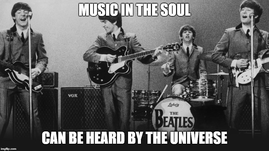 The Beatles | MUSIC IN THE SOUL CAN BE HEARD BY THE UNIVERSE | image tagged in memes,music,learn,the beatles | made w/ Imgflip meme maker