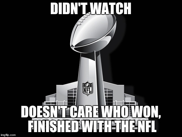 DIDN'T WATCH DOESN'T CARE WHO WON, FINISHED WITH THE NFL | image tagged in super bowl deal | made w/ Imgflip meme maker