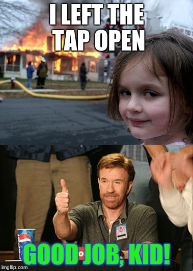 Chuck Norris' trainee | I LEFT THE TAP OPEN GOOD JOB, KID! | image tagged in chuck norris,disaster girl,chuck norris approves,good job | made w/ Imgflip meme maker