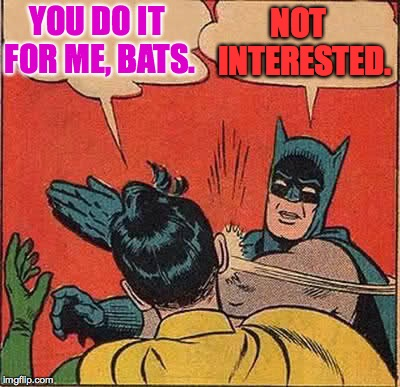 Batman Slapping Robin Meme | YOU DO IT FOR ME, BATS. NOT  INTERESTED. | image tagged in memes,batman slapping robin | made w/ Imgflip meme maker