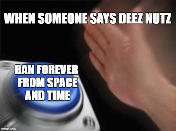 Blank Nut Button Meme | WHEN SOMEONE SAYS DEEZ NUTZ BAN FOREVER FROM SPACE AND TIME | image tagged in memes,blank nut button | made w/ Imgflip meme maker