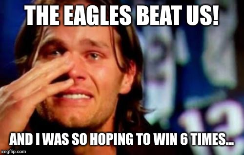crying tom brady | THE EAGLES BEAT US! AND I WAS SO HOPING TO WIN 6 TIMES... | image tagged in crying tom brady | made w/ Imgflip meme maker