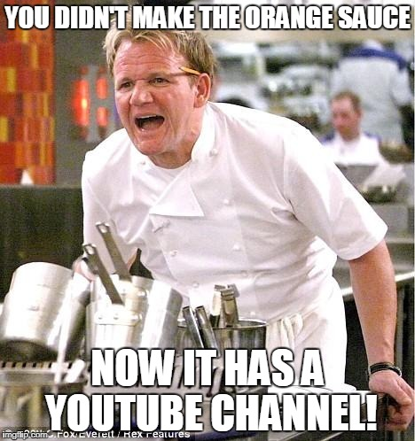 Chef Gordon Ramsay Meme | YOU DIDN'T MAKE THE ORANGE SAUCE NOW IT HAS A YOUTUBE CHANNEL! | image tagged in memes,chef gordon ramsay | made w/ Imgflip meme maker