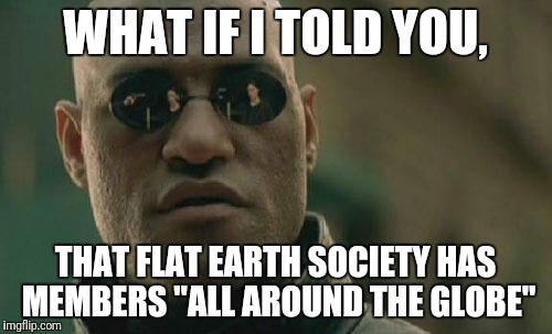 "Matrix Morpheus Meme | WHAT IF I TOLD YOU, THAT FLAT EARTH SOCIETY HAS MEMBERS ""ALL AROUND THE GLOBE"" 