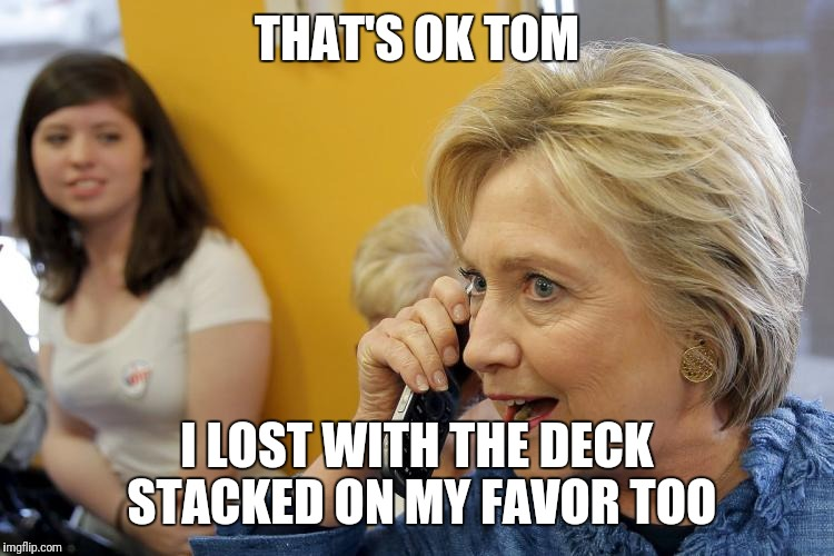 THAT'S OK TOM I LOST WITH THE DECK STACKED ON MY FAVOR TOO | image tagged in tom brady,hillary clinton,superbowl | made w/ Imgflip meme maker