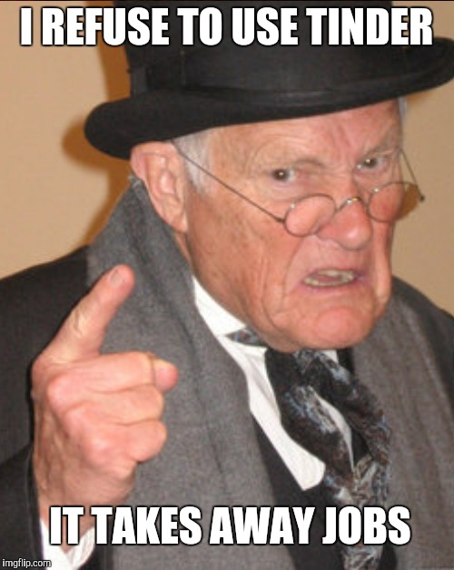 Angry old man | I REFUSE TO USE TINDER IT TAKES AWAY JOBS | image tagged in angry old man | made w/ Imgflip meme maker