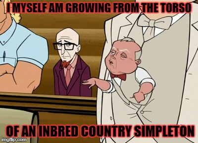 I MYSELF AM GROWING FROM THE TORSO OF AN INBRED COUNTRY SIMPLETON | made w/ Imgflip meme maker