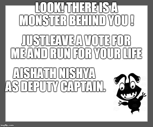 white background | LOOK! THERE IS A MONSTER BEHIND YOU ! JUSTLEAVE A VOTE FOR ME AND RUN FOR YOUR LIFE AISHATH NISHYA AS DEPUTY CAPTAIN. | image tagged in white background | made w/ Imgflip meme maker