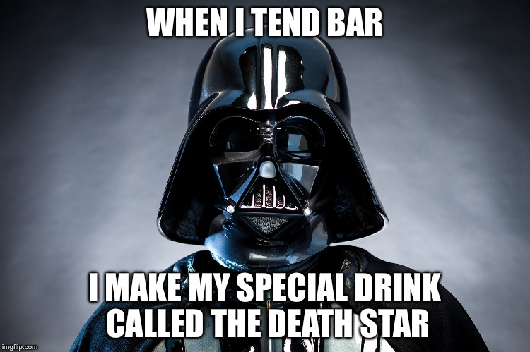 Darth Vader | WHEN I TEND BAR I MAKE MY SPECIAL DRINK CALLED THE DEATH STAR | image tagged in darth vader | made w/ Imgflip meme maker