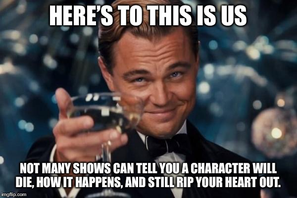 Leonardo Dicaprio Cheers Meme | HERE'S TO THIS IS US NOT MANY SHOWS CAN TELL YOU A CHARACTER WILL DIE, HOW IT HAPPENS, AND STILL RIP YOUR HEART OUT. | image tagged in memes,leonardo dicaprio cheers | made w/ Imgflip meme maker