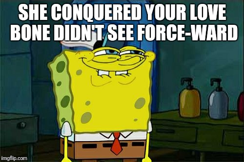 Dont You Squidward Meme | SHE CONQUERED YOUR LOVE BONE DIDN'T SEE FORCE-WARD | image tagged in memes,dont you squidward | made w/ Imgflip meme maker