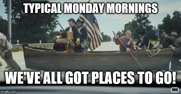 Monday Monday | TYPICAL MONDAY MORNINGS JMR WE'VE ALL GOT PLACES TO GO! | image tagged in mondays,geico,george washington,places to go,morning | made w/ Imgflip meme maker