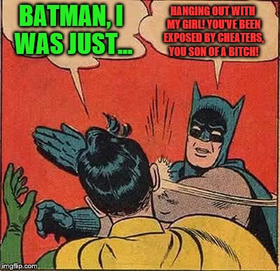 Batman Slapping Robin Meme | BATMAN, I WAS JUST... HANGING OUT WITH MY GIRL!YOU'VE BEEN EXPOSED BY CHEATERS, YOU SON OF A B**CH! | image tagged in memes,batman slapping robin,valentine's day,cheaters | made w/ Imgflip meme maker