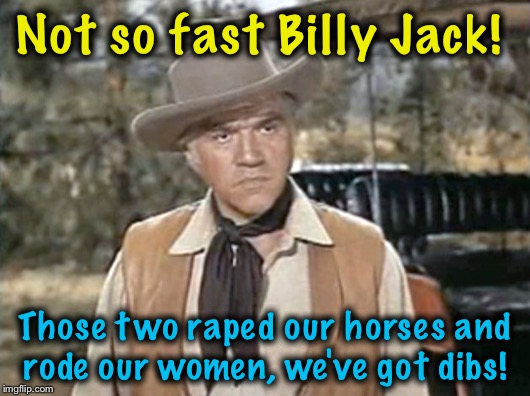 Not so fast Billy Jack! Those two **ped our horses and rode our women, we've got dibs! | made w/ Imgflip meme maker