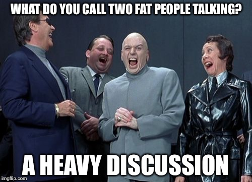 Laughing Villains Meme | WHAT DO YOU CALL TWO FAT PEOPLE TALKING? A HEAVY DISCUSSION | image tagged in memes,laughing villains | made w/ Imgflip meme maker