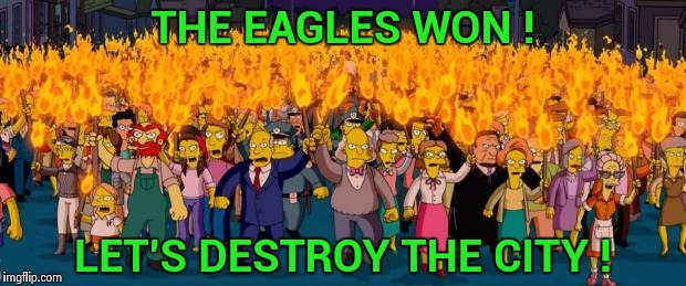 A special kind of stupid , you gotta love Philadelphia | THE EAGLES WON ! LET'S DESTROY THE CITY ! | image tagged in simpsons angry mob torches,super bowl 52,eagles,looting,destruction | made w/ Imgflip meme maker