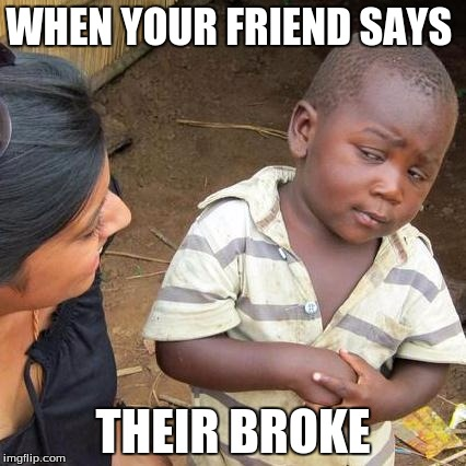 Third World Skeptical Kid Meme | WHEN YOUR FRIEND SAYS THEIR BROKE | image tagged in memes,third world skeptical kid | made w/ Imgflip meme maker