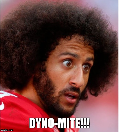 DYNO-MITE!!! | image tagged in confused kapernick | made w/ Imgflip meme maker