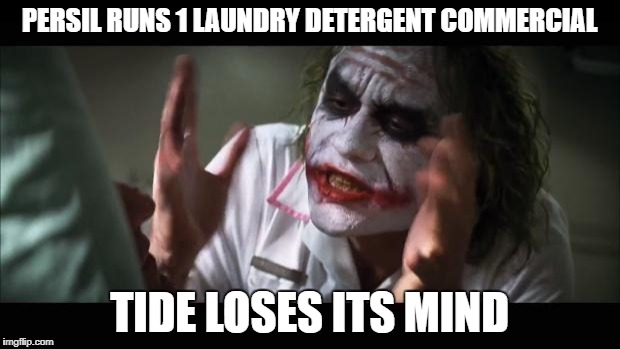 And everybody loses their minds Meme | PERSIL RUNS 1 LAUNDRY DETERGENT COMMERCIAL TIDE LOSES ITS MIND | image tagged in memes,and everybody loses their minds,AdviceAnimals | made w/ Imgflip meme maker