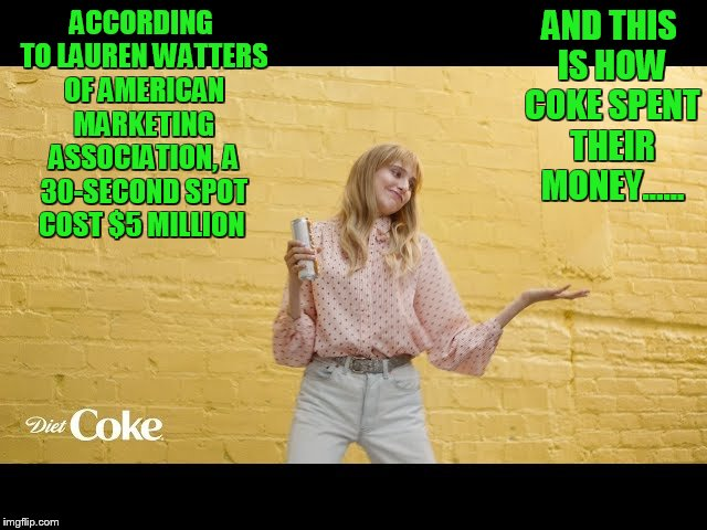 poor spending choice coke | ACCORDING TO LAUREN WATTERS OF AMERICAN MARKETING ASSOCIATION, A 30-SECOND SPOT COST $5 MILLION AND THIS IS HOW COKE SPENT THEIR MONEY...... | image tagged in superbowl,diet coke | made w/ Imgflip meme maker