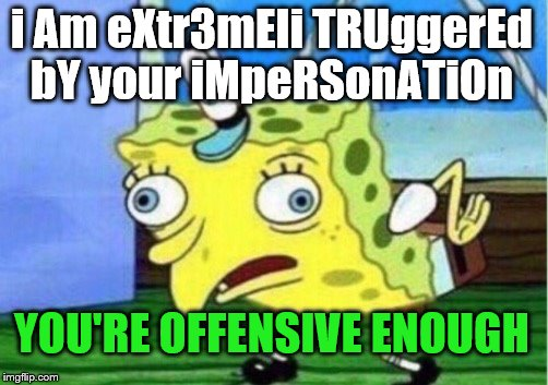 Mocking Spongebob Meme | i Am eXtr3mEli TRUggerEd bY your iMpeRSonATiOn YOU'RE OFFENSIVE ENOUGH | image tagged in memes,mocking spongebob | made w/ Imgflip meme maker