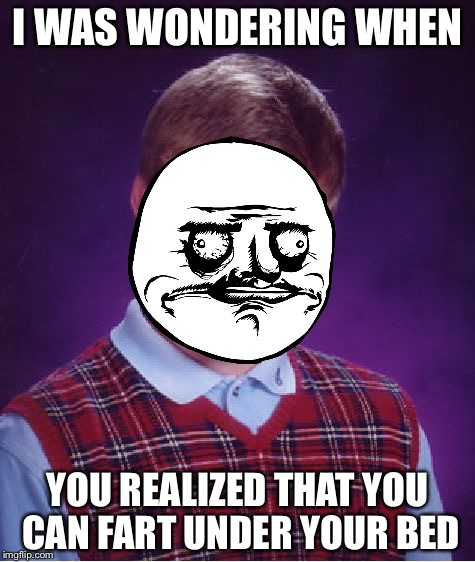 Bad Luck Brian Meme | I WAS WONDERING WHEN YOU REALIZED THAT YOU CAN FART UNDER YOUR BED | image tagged in memes,bad luck brian | made w/ Imgflip meme maker