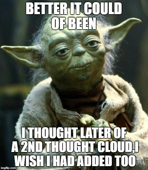 Star Wars Yoda Meme | BETTER IT COULD OF BEEN I THOUGHT LATER OF A 2ND THOUGHT CLOUD,I WISH I HAD ADDED TOO | image tagged in memes,star wars yoda | made w/ Imgflip meme maker