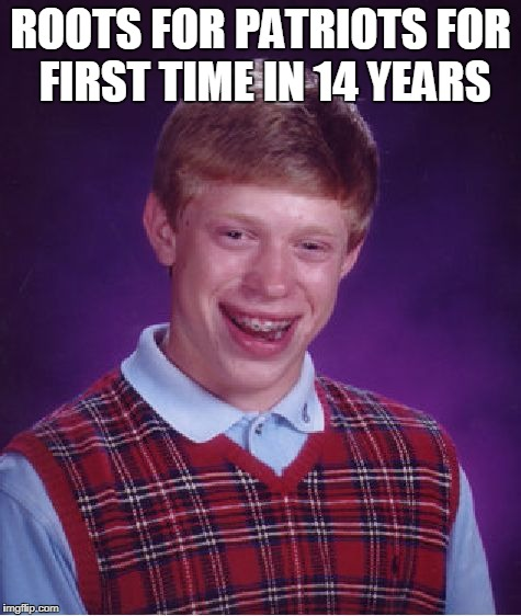 Bad Luck Brian Meme | ROOTS FOR PATRIOTS FOR FIRST TIME IN 14 YEARS | image tagged in memes,bad luck brian | made w/ Imgflip meme maker