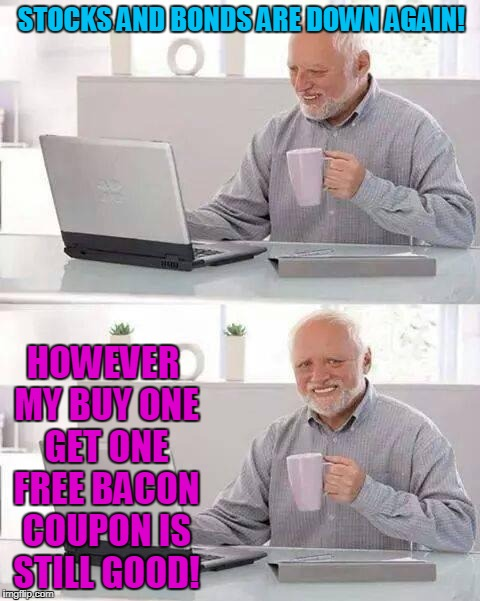 Bacon Bites | STOCKS AND BONDS ARE DOWN AGAIN! HOWEVER MY BUY ONE GET ONE FREE BACON COUPON IS STILL GOOD! | image tagged in memes,hide the pain harold,donald trump,bacon,stock crash | made w/ Imgflip meme maker