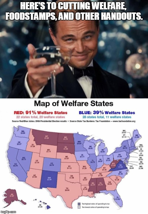 The faster, the better! | HERE'S TO CUTTING WELFARE, FOODSTAMPS, AND OTHER HANDOUTS. | image tagged in welfare,liberal vs conservative | made w/ Imgflip meme maker
