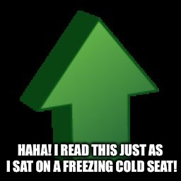 HAHA! I READ THIS JUST AS I SAT ON A FREEZING COLD SEAT! | made w/ Imgflip meme maker