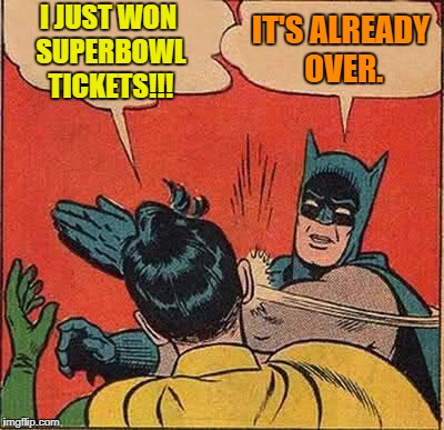 Batman Slapping Robin Meme | I JUST WON SUPERBOWL TICKETS!!! IT'S ALREADY OVER. | image tagged in memes,batman slapping robin,superbowl | made w/ Imgflip meme maker
