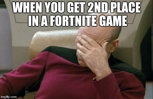 Captain Picard Facepalm Meme | WHEN YOU GET 2ND PLACE IN A FORTNITE GAME | image tagged in memes,captain picard facepalm | made w/ Imgflip meme maker