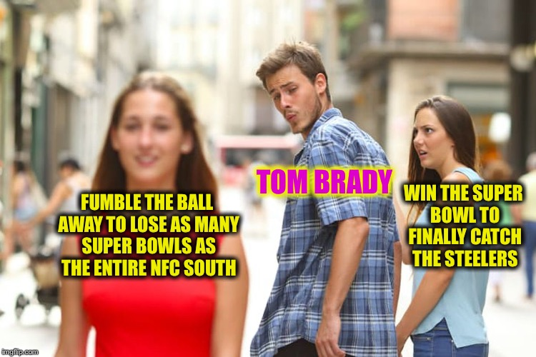 Distracted Tom Brady | FUMBLE THE BALL AWAY TO LOSE AS MANY SUPER BOWLS AS THE ENTIRE NFC SOUTH TOM BRADY WIN THE SUPER BOWL TO FINALLY CATCH THE STEELERS | image tagged in memes,distracted boyfriend,funny,memes,mxm | made w/ Imgflip meme maker