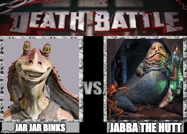 death battle | JABBA THE HUTT JAR JAR BINKS | image tagged in death battle | made w/ Imgflip meme maker