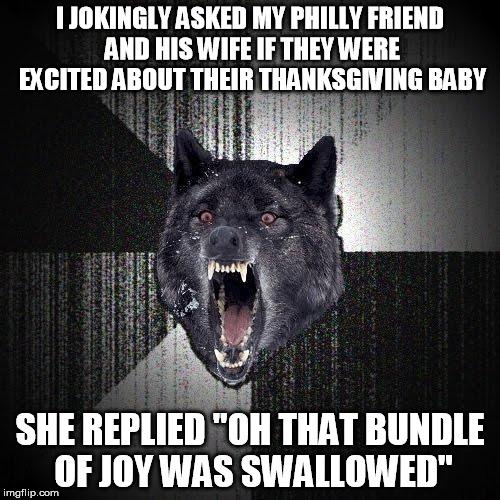 "Insanity Wolf Meme | I JOKINGLY ASKED MY PHILLY FRIEND AND HIS WIFE IF THEY WERE EXCITED ABOUT THEIR THANKSGIVING BABY SHE REPLIED ""OH THAT BUNDLE OF JOY WAS SWA 