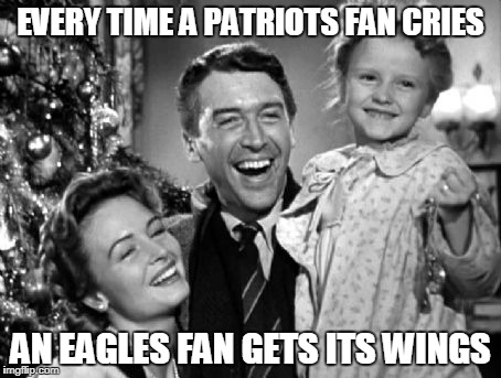 It's a Wonderful Eagles Fan Life | EVERY TIME A PATRIOTS FAN CRIES AN EAGLES FAN GETS ITS WINGS | image tagged in philadelphia eagles,new england patriots,it's a wonderful life | made w/ Imgflip meme maker