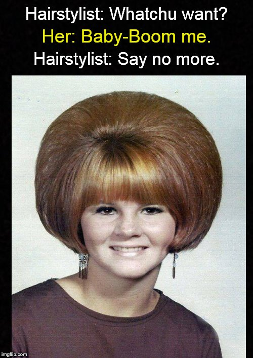 Meanwhile, at the Beauty Salon.... | Hairstylist: Whatchu want? Hairstylist: Say no more. Her: Baby-Boom me. | image tagged in hair,hairstyle,funny haircut,baby boomers,1960's,funny memes | made w/ Imgflip meme maker
