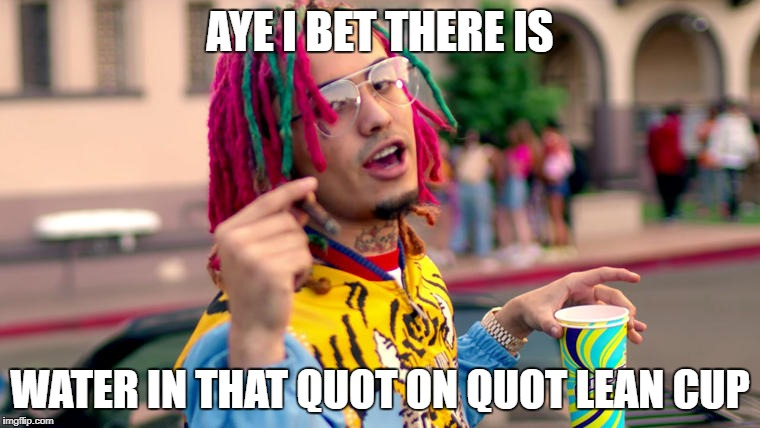 Fake just water | AYE I BET THERE IS WATER IN THAT QUOT ON QUOT LEAN CUP | image tagged in lil pump,fake | made w/ Imgflip meme maker
