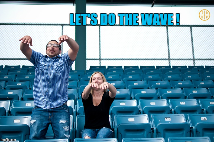 One man wave | LET'S DO THE WAVE ! | image tagged in one man wave | made w/ Imgflip meme maker