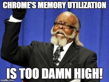 Chrome's memory utilization is too damn high! | CHROME'S MEMORY UTILIZATION IS TOO DAMN HIGH! | image tagged in memes,too damn high,chrome,memory | made w/ Imgflip meme maker