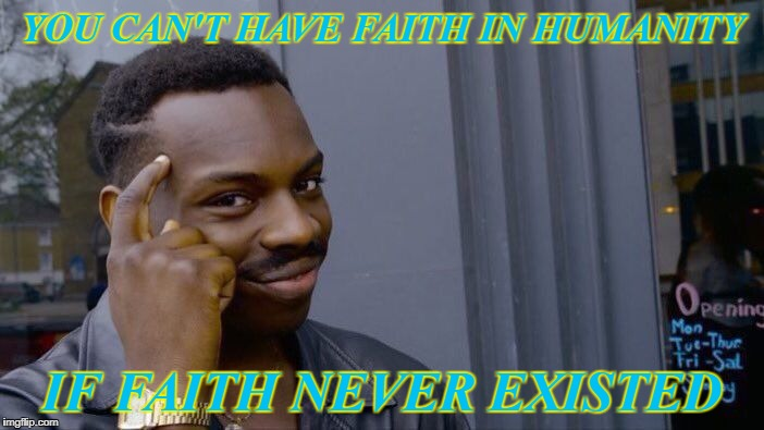 Roll Safe Think About It Meme | YOU CAN'T HAVE FAITH IN HUMANITY IF FAITH NEVER EXISTED | image tagged in memes,roll safe think about it | made w/ Imgflip meme maker