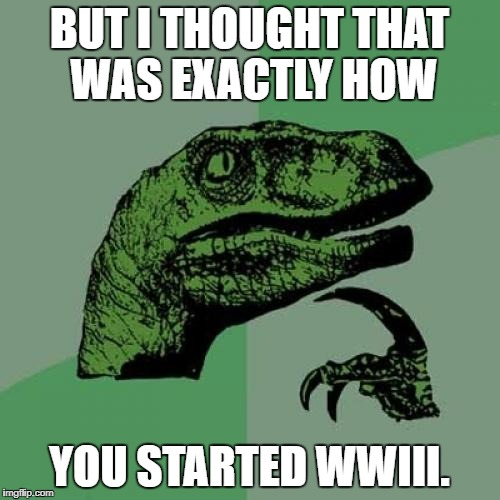 Philosoraptor Meme | BUT I THOUGHT THAT WAS EXACTLY HOW YOU STARTED WWIII. | image tagged in memes,philosoraptor | made w/ Imgflip meme maker