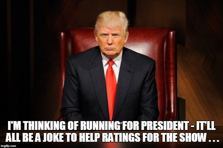 I'M THINKING OF RUNNING FOR PRESIDENT - IT'LL ALL BE A JOKE TO HELP RATINGS FOR THE SHOW . . . | made w/ Imgflip meme maker