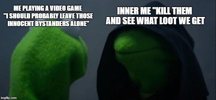 "Evil Kermit Meme | ME PLAYING A VIDEO GAME ""I SHOULD PROBABLY LEAVE THOSE INNOCENT BYSTANDERS ALONE"" INNER ME ""KILL THEM AND SEE WHAT LOOT WE GET 