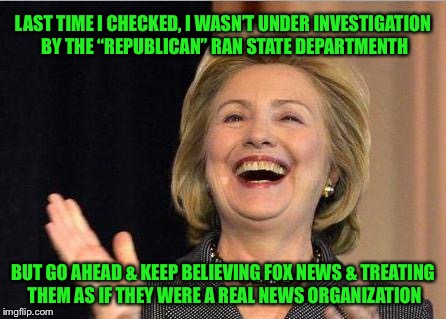 "Hillary Clinton laughing | LAST TIME I CHECKED, I WASN'T UNDER INVESTIGATION BY THE ""REPUBLICAN"" RAN STATE DEPARTMENTH BUT GO AHEAD & KEEP BELIEVING FOX NEWS & TREATIN 