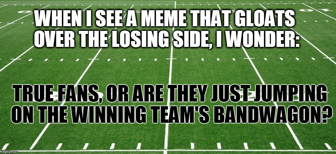 SPORTS | WHEN I SEE A MEME THAT GLOATS OVER THE LOSING SIDE, I WONDER: TRUE FANS, OR ARE THEY JUST JUMPING ON THE WINNING TEAM'S BANDWAGON? | image tagged in funny | made w/ Imgflip meme maker